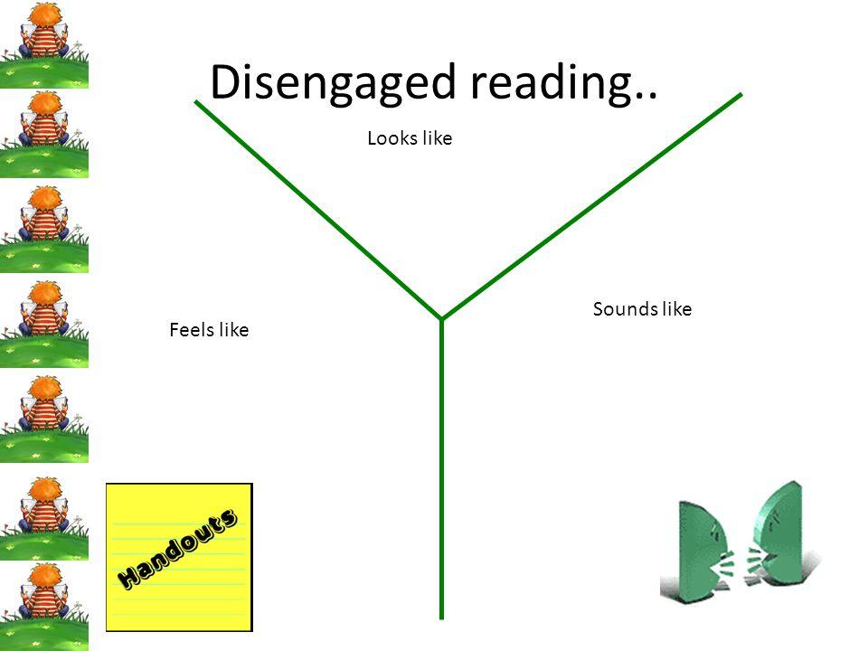 Disengaged reading.. Looks like Sounds like Feels like