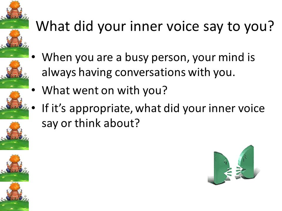 What did your inner voice say to you? When you are a busy person, your mind is always having conversations with you. What went on with you? If it's ap
