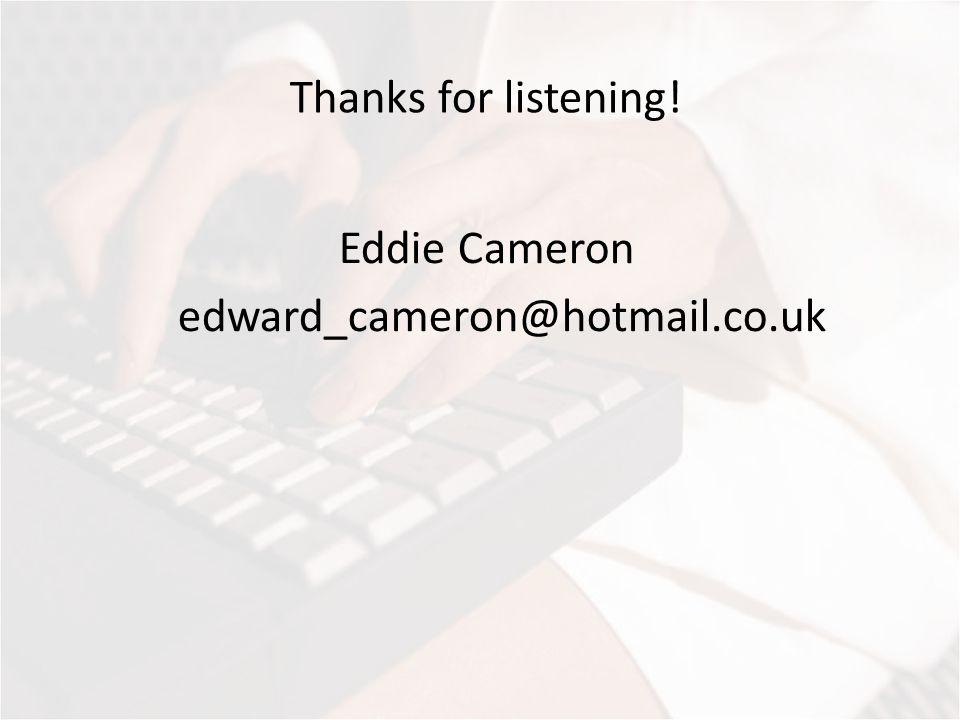 Thanks for listening! Eddie Cameron edward_cameron@hotmail.co.uk