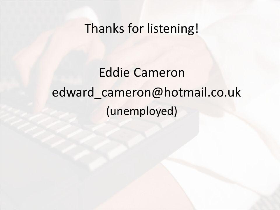Thanks for listening! Eddie Cameron edward_cameron@hotmail.co.uk (unemployed)