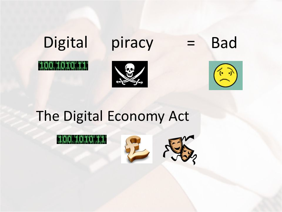 The Digital Economy Act Digital piracy = Bad
