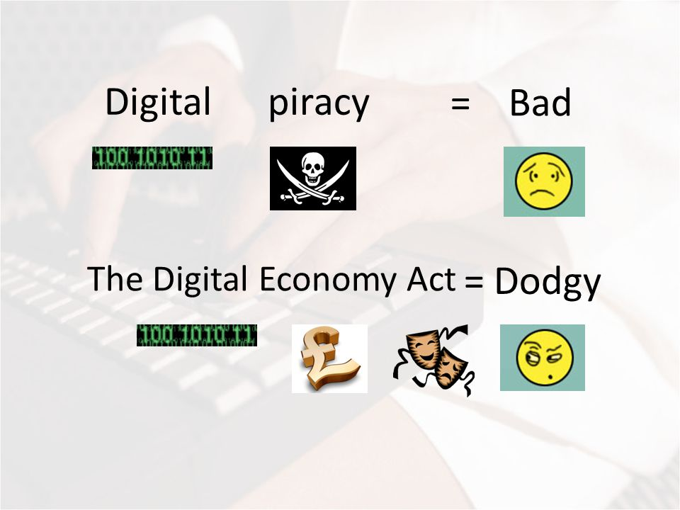 Digital piracy = Bad The Digital Economy Act = Dodgy