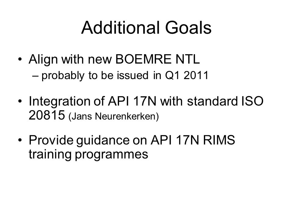Additional Goals Align with new BOEMRE NTL –probably to be issued in Q1 2011 Integration of API 17N with standard ISO 20815 (Jans Neurenkerken) Provid