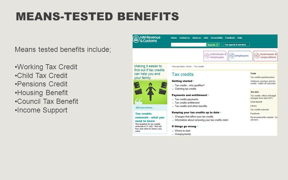 MEANS-TESTED BENEFITS Means tested benefits include; Working Tax Credit Child Tax Credit Pensions Credit Housing Benefit Council Tax Benefit Income Su