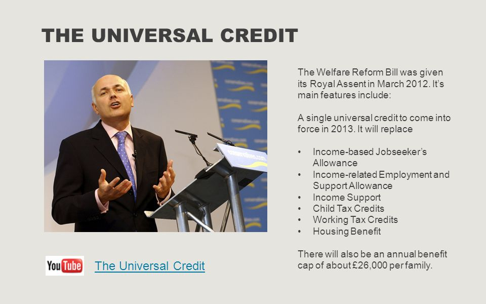 THE UNIVERSAL CREDIT The Welfare Reform Bill was given its Royal Assent in March 2012. It's main features include: A single universal credit to come i