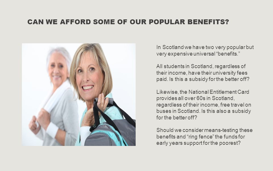 """CAN WE AFFORD SOME OF OUR POPULAR BENEFITS? In Scotland we have two very popular but very expensive universal """"benefits."""" All students in Scotland, re"""
