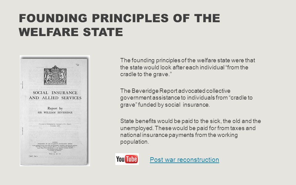 """FOUNDING PRINCIPLES OF THE WELFARE STATE The founding principles of the welfare state were that the state would look after each individual """"from the c"""