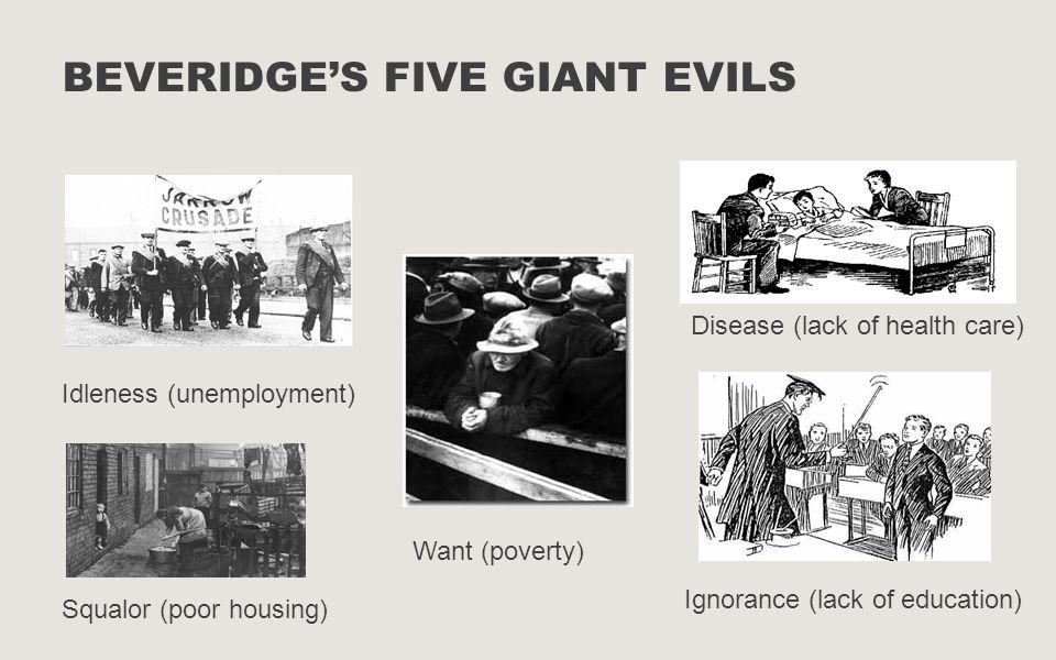 BEVERIDGE'S FIVE GIANT EVILS Idleness (unemployment) Want (poverty) Disease (lack of health care) Squalor (poor housing) Ignorance (lack of education)