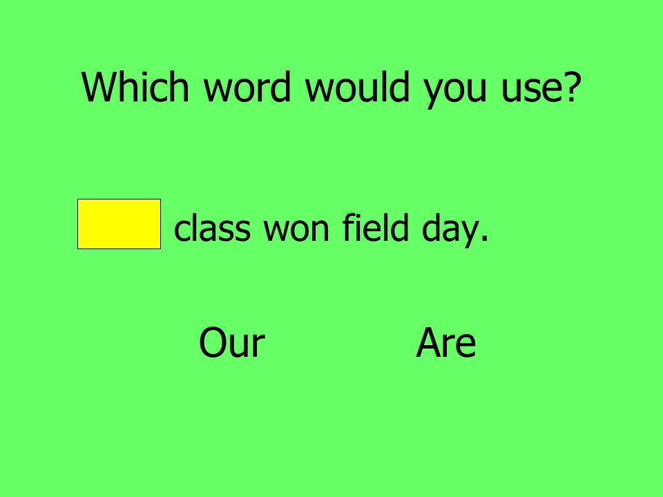 Which word would you use Our class won field day. Our Are