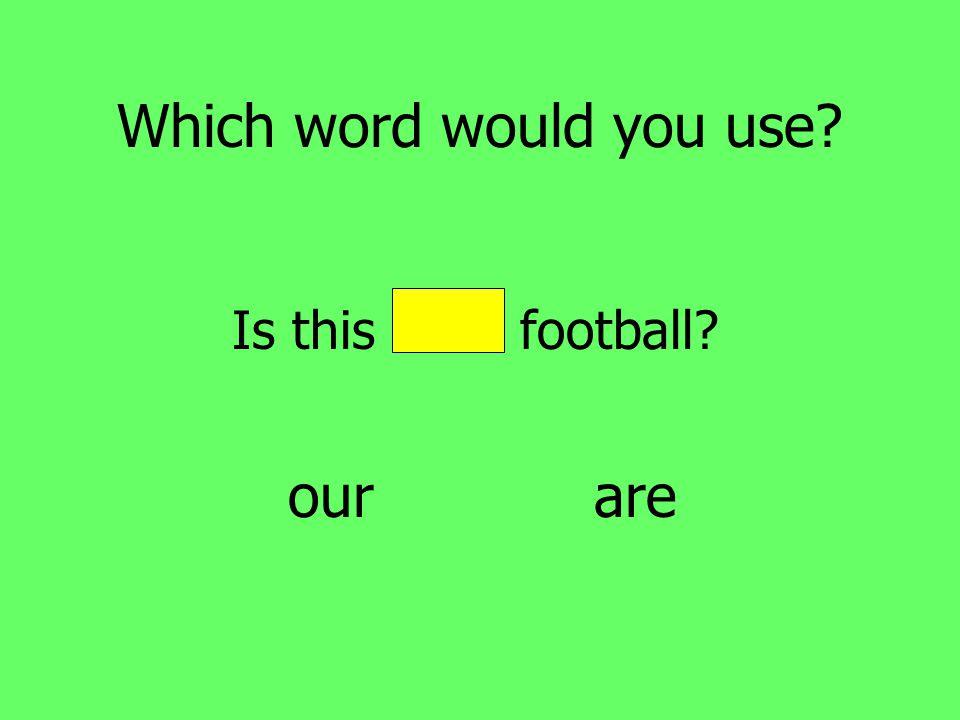 Which word would you use Is this our football our are
