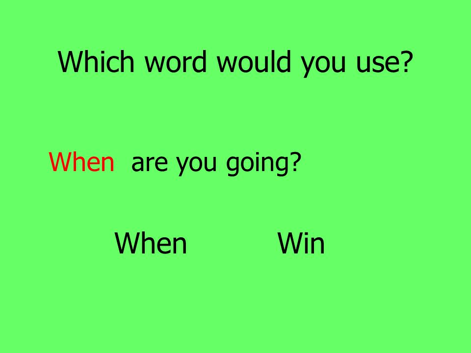 Which word would you use When are you going When Win