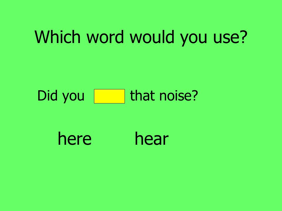 Which word would you use Did you hear that noise here hear