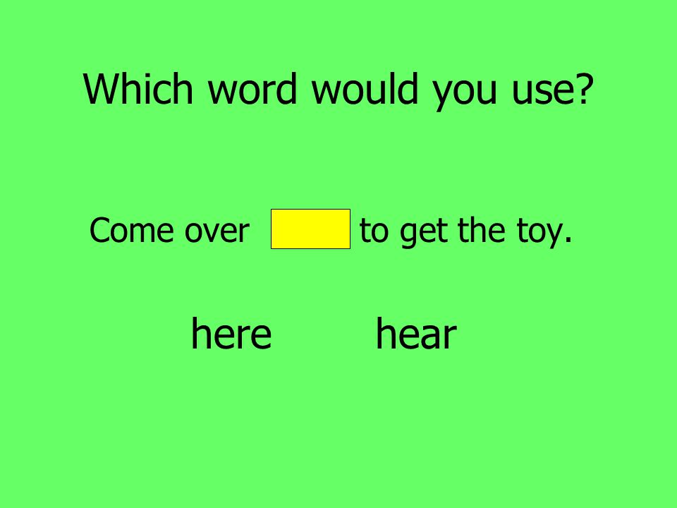 Which word would you use Come over hear to get the toy. here hear