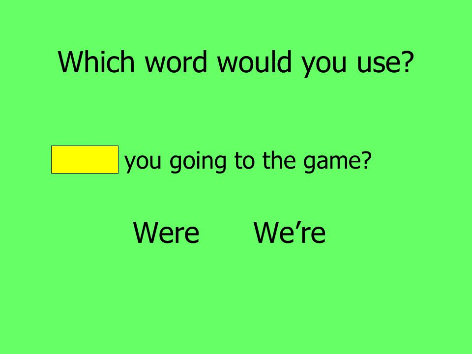 Which word would you use Were you going to the game Were We're