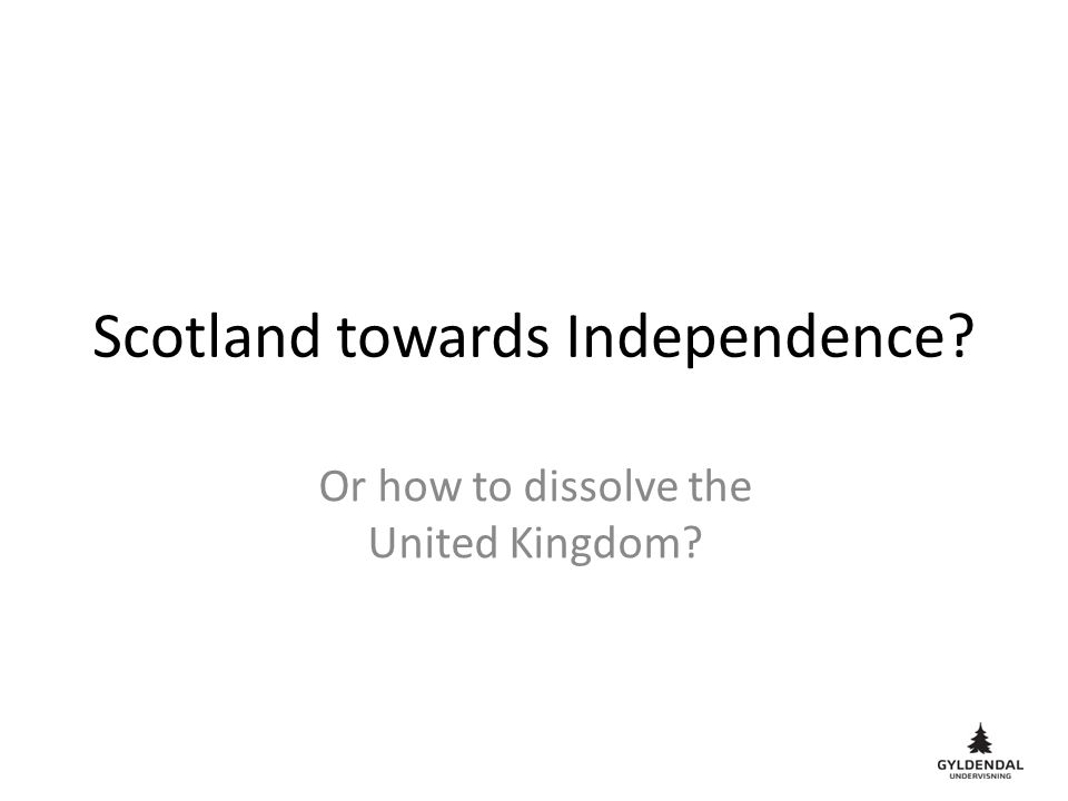 Scotland towards Independence Or how to dissolve the United Kingdom