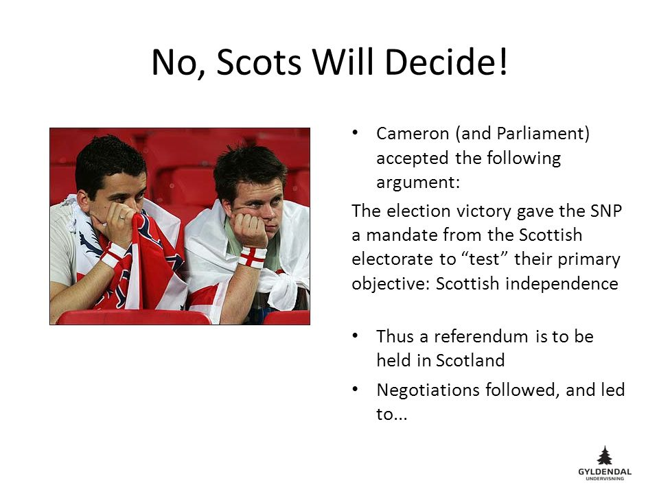 No, Scots Will Decide! Cameron (and Parliament) accepted the following argument: The election victory gave the SNP a mandate from the Scottish elector