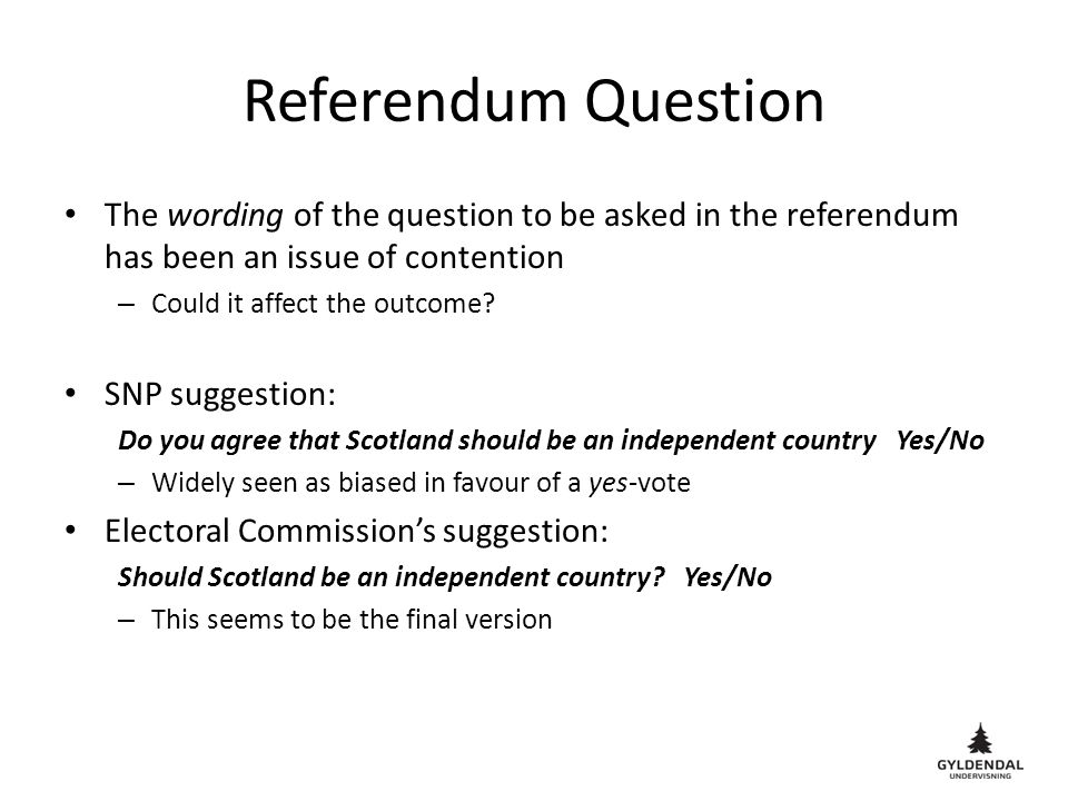 Referendum Question The wording of the question to be asked in the referendum has been an issue of contention – Could it affect the outcome.