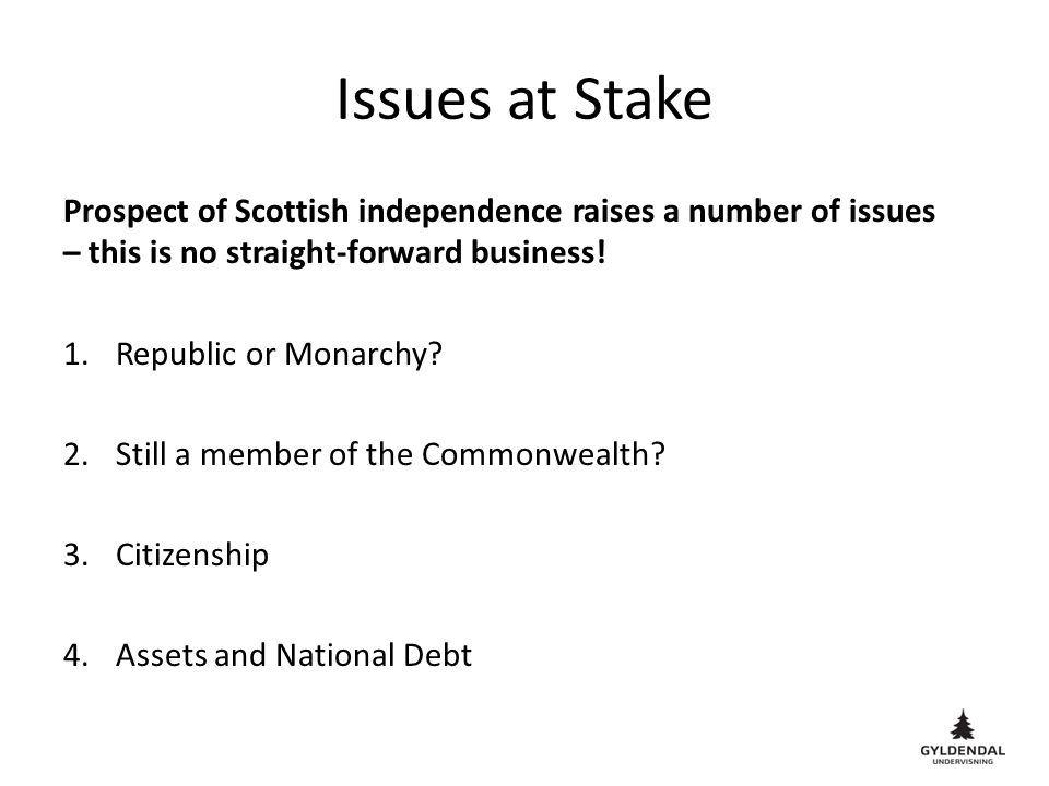 Issues at Stake Prospect of Scottish independence raises a number of issues – this is no straight-forward business.