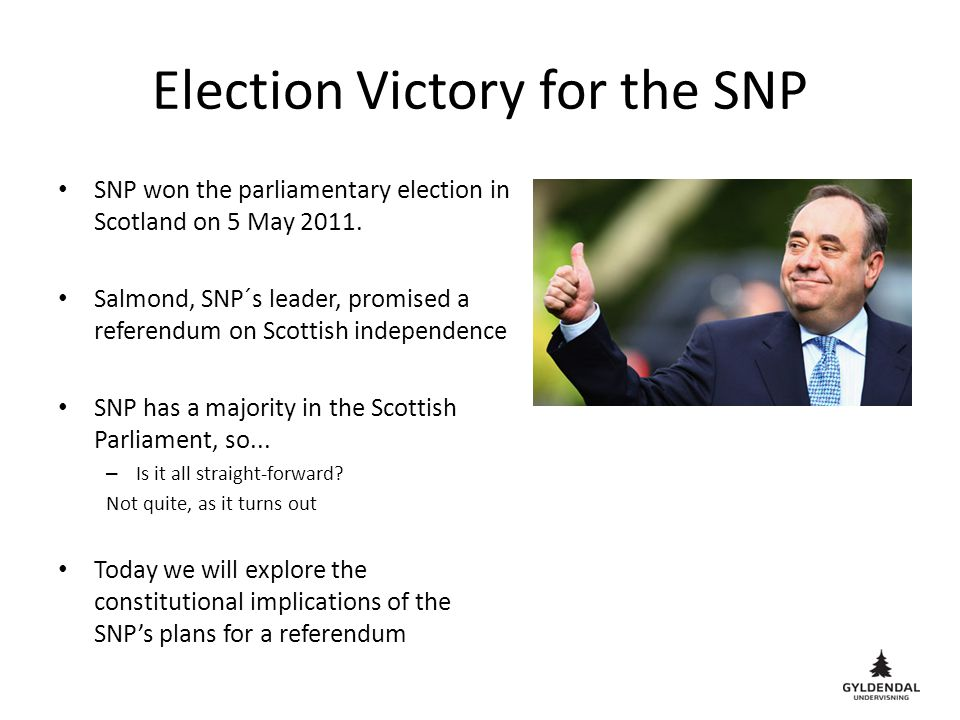 Election Victory for the SNP SNP won the parliamentary election in Scotland on 5 May 2011. Salmond, SNP´s leader, promised a referendum on Scottish in