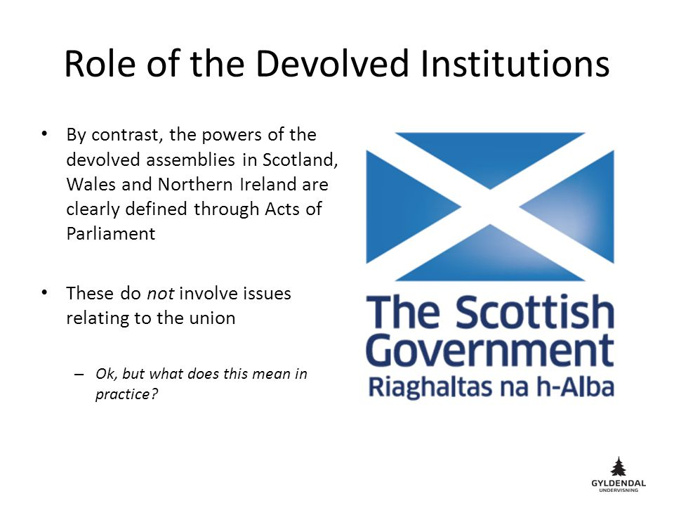 Role of the Devolved Institutions By contrast, the powers of the devolved assemblies in Scotland, Wales and Northern Ireland are clearly defined throu