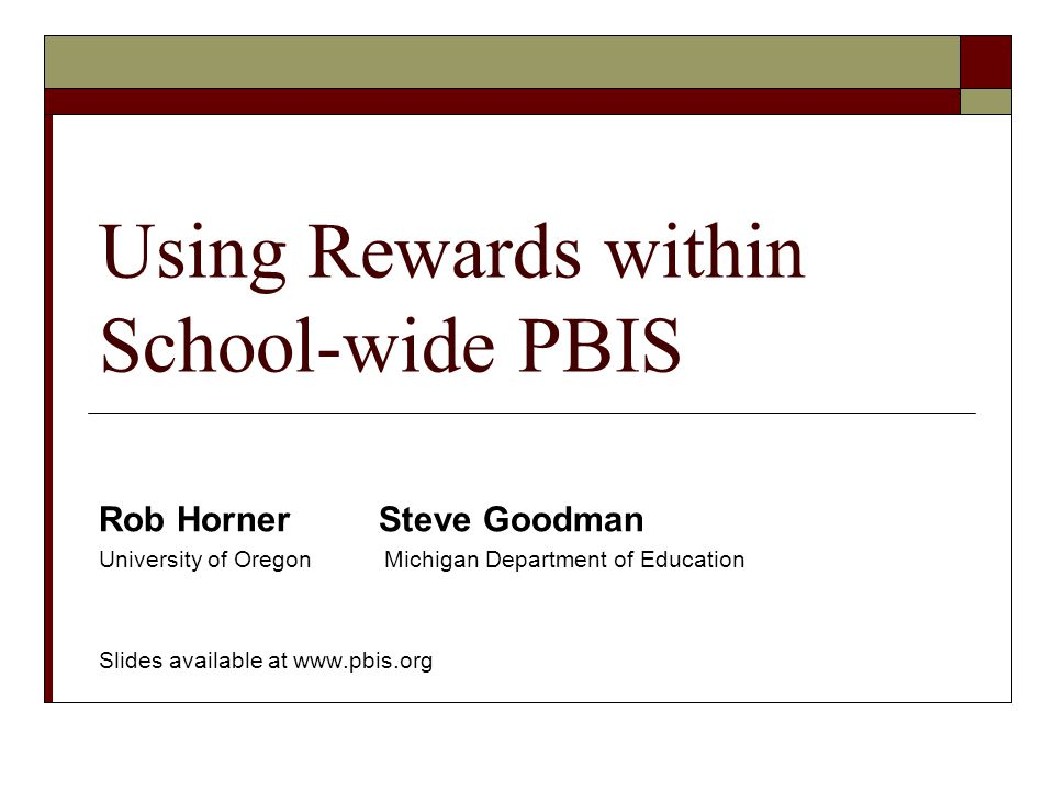 Using Rewards within School-wide PBIS Rob Horner Steve Goodman University of Oregon Michigan Department of Education Slides available at www.pbis.org