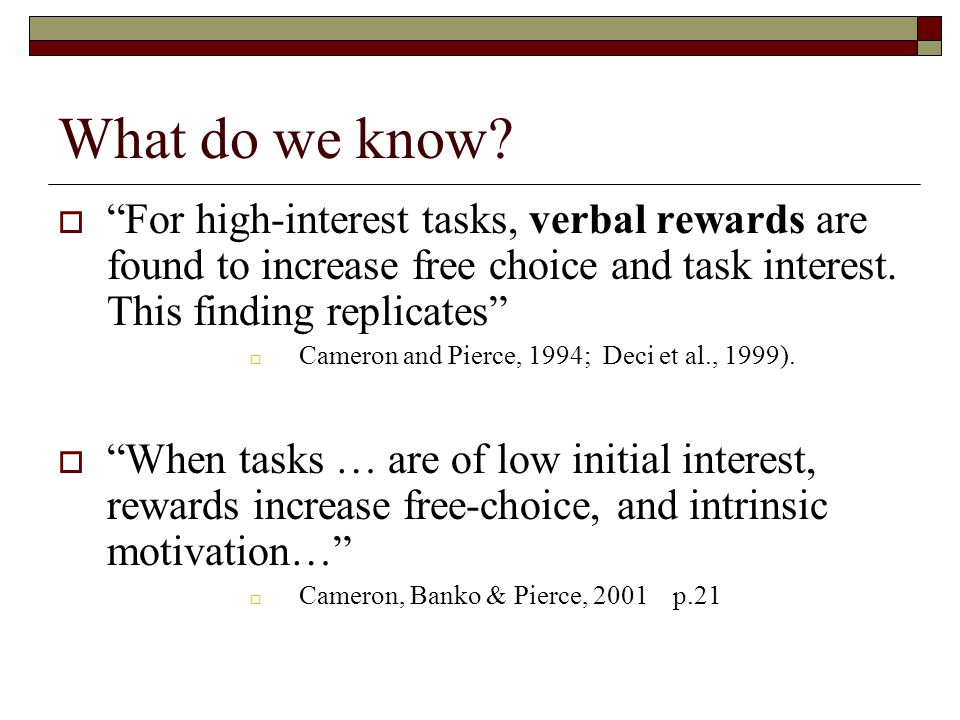 """What do we know?  """"For high-interest tasks, verbal rewards are found to increase free choice and task interest. This finding replicates""""  Cameron an"""