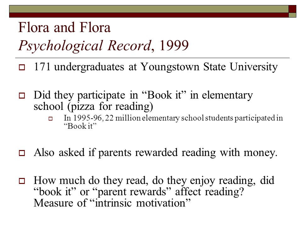 Flora and Flora Psychological Record, 1999  171 undergraduates at Youngstown State University  Did they participate in Book it in elementary school (pizza for reading)  In 1995-96, 22 million elementary school students participated in Book it  Also asked if parents rewarded reading with money.