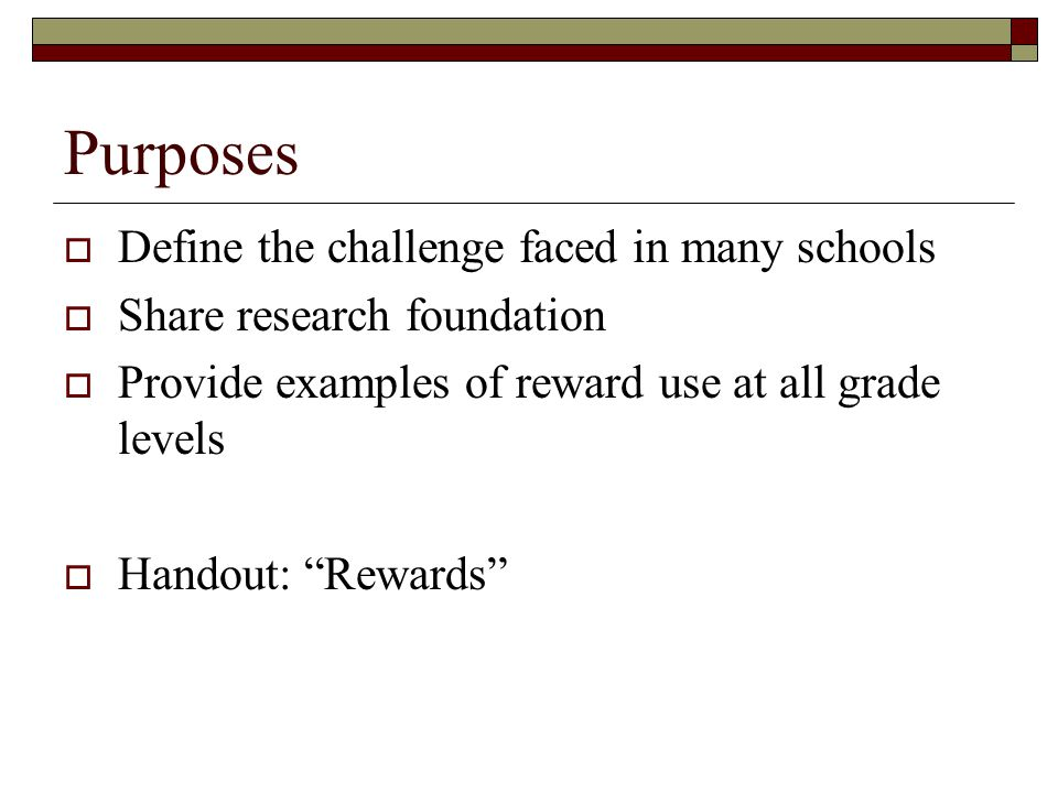 """Purposes  Define the challenge faced in many schools  Share research foundation  Provide examples of reward use at all grade levels  Handout: """"Rew"""