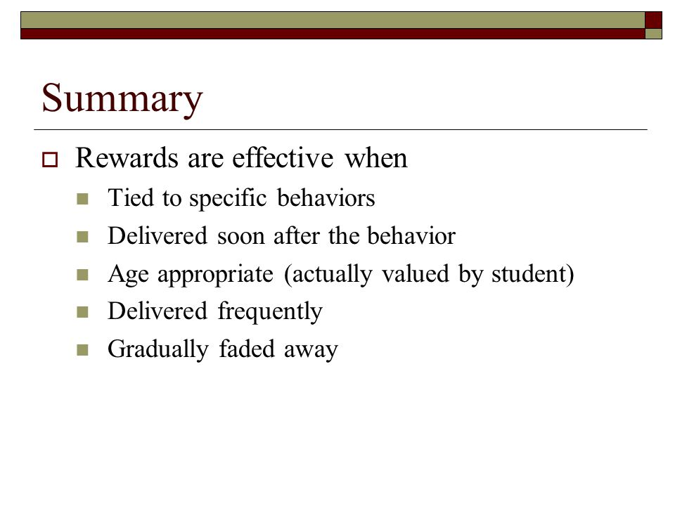 Summary  Rewards are effective when Tied to specific behaviors Delivered soon after the behavior Age appropriate (actually valued by student) Delivered frequently Gradually faded away