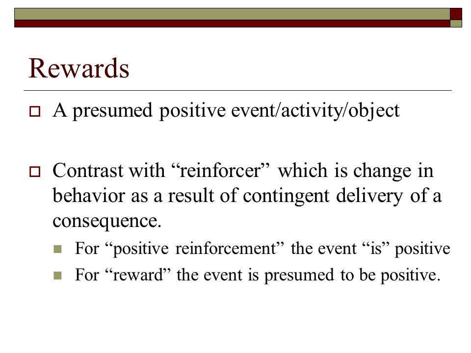 Rewards  A presumed positive event/activity/object  Contrast with reinforcer which is change in behavior as a result of contingent delivery of a consequence.