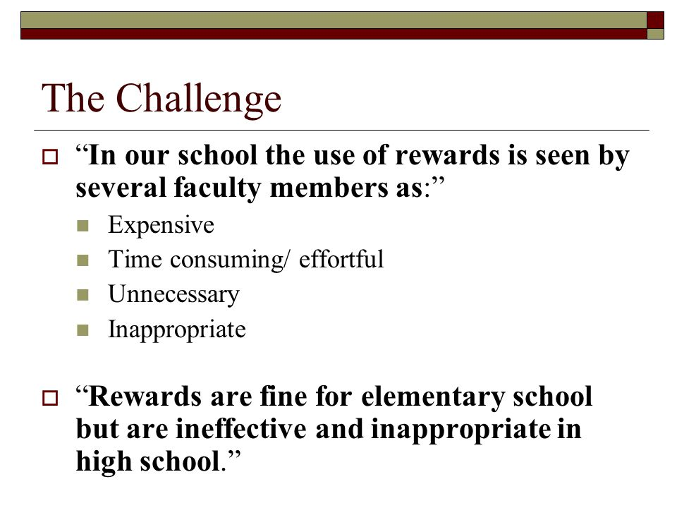 The Challenge  In our school the use of rewards is seen by several faculty members as: Expensive Time consuming/ effortful Unnecessary Inappropriate  Rewards are fine for elementary school but are ineffective and inappropriate in high school.