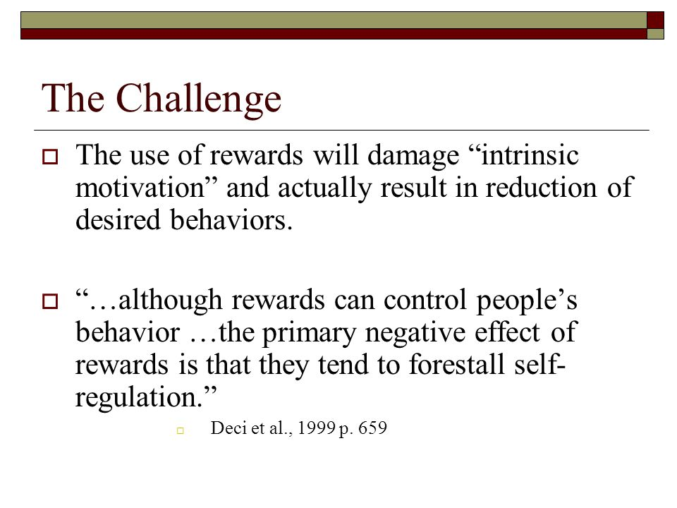 The Challenge  The use of rewards will damage intrinsic motivation and actually result in reduction of desired behaviors.