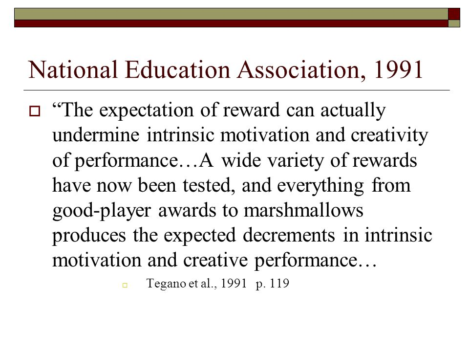 National Education Association, 1991  The expectation of reward can actually undermine intrinsic motivation and creativity of performance…A wide variety of rewards have now been tested, and everything from good-player awards to marshmallows produces the expected decrements in intrinsic motivation and creative performance…  Tegano et al., 1991 p.