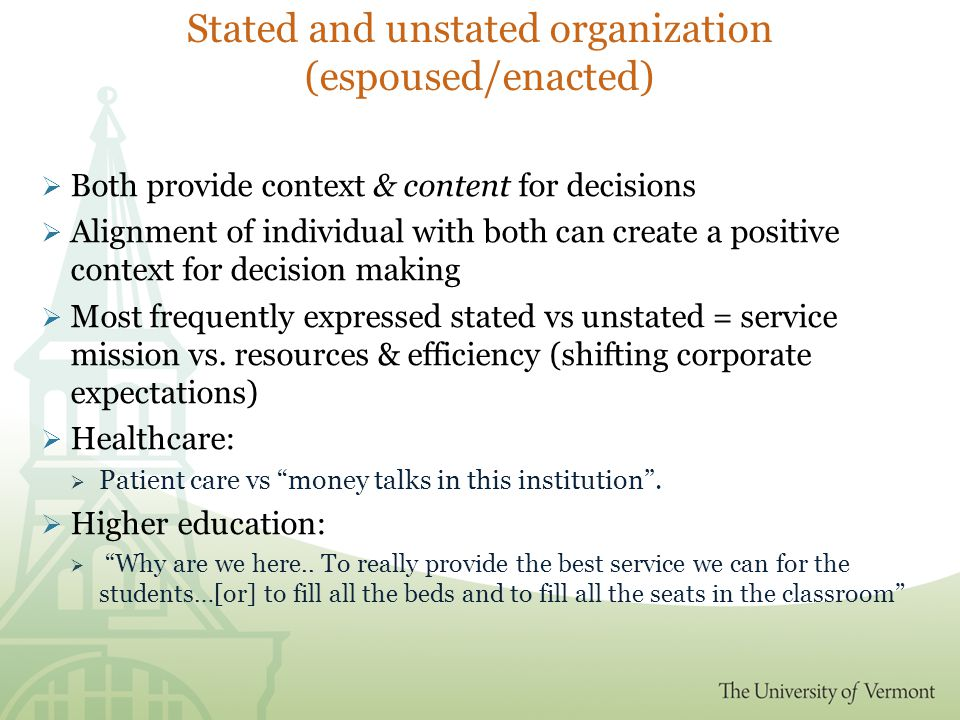 Stated and unstated organization (espoused/enacted)  Both provide context & content for decisions  Alignment of individual with both can create a positive context for decision making  Most frequently expressed stated vs unstated = service mission vs.