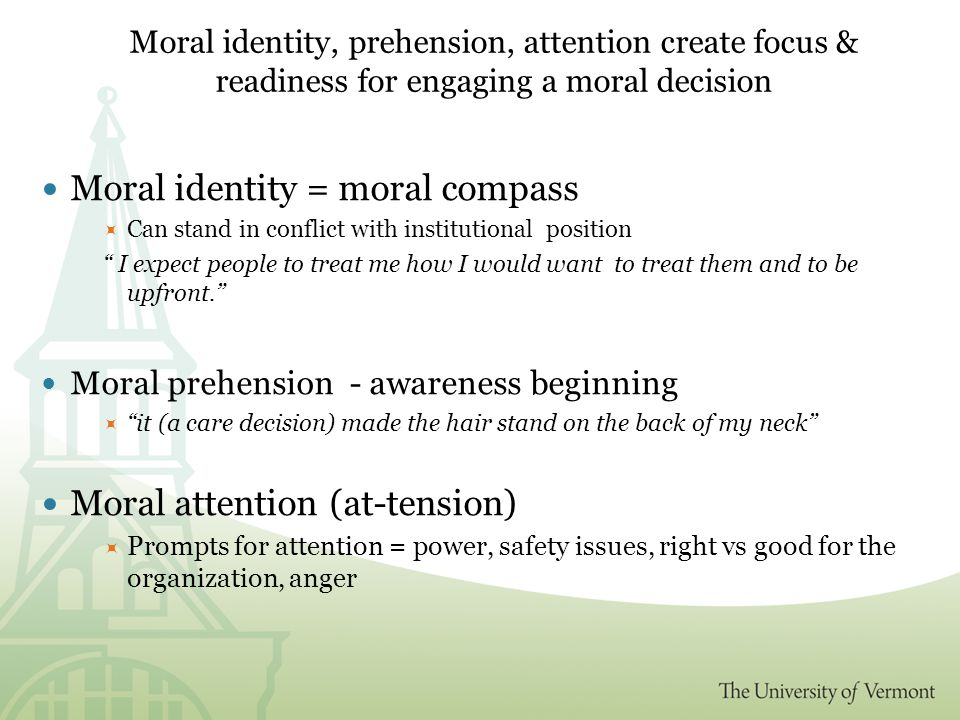 Moral identity, prehension, attention create focus & readiness for engaging a moral decision Moral identity = moral compass  Can stand in conflict with institutional position I expect people to treat me how I would want to treat them and to be upfront. Moral prehension - awareness beginning  it (a care decision) made the hair stand on the back of my neck Moral attention (at-tension)  Prompts for attention = power, safety issues, right vs good for the organization, anger
