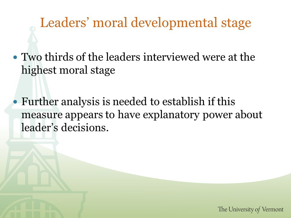 Leaders' moral developmental stage Two thirds of the leaders interviewed were at the highest moral stage Further analysis is needed to establish if this measure appears to have explanatory power about leader's decisions.