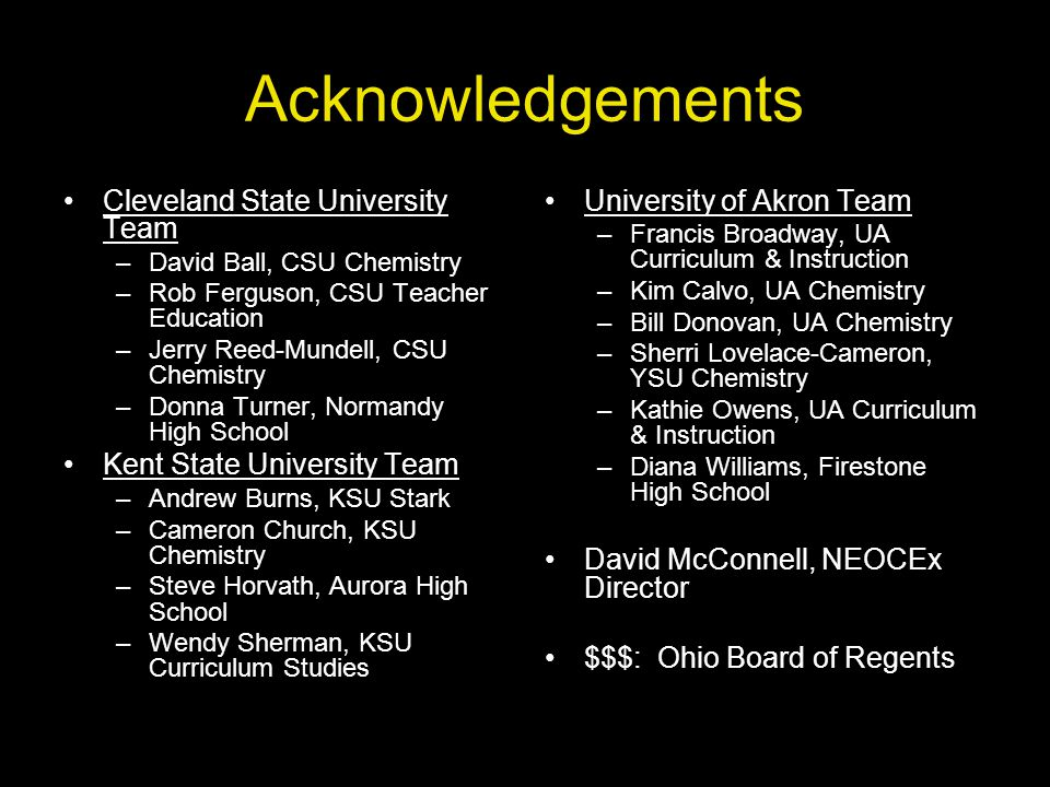 Acknowledgements Cleveland State University Team –David Ball, CSU Chemistry –Rob Ferguson, CSU Teacher Education –Jerry Reed-Mundell, CSU Chemistry –Donna Turner, Normandy High School Kent State University Team –Andrew Burns, KSU Stark –Cameron Church, KSU Chemistry –Steve Horvath, Aurora High School –Wendy Sherman, KSU Curriculum Studies University of Akron Team –Francis Broadway, UA Curriculum & Instruction –Kim Calvo, UA Chemistry –Bill Donovan, UA Chemistry –Sherri Lovelace-Cameron, YSU Chemistry –Kathie Owens, UA Curriculum & Instruction –Diana Williams, Firestone High School David McConnell, NEOCEx Director $$$: Ohio Board of Regents