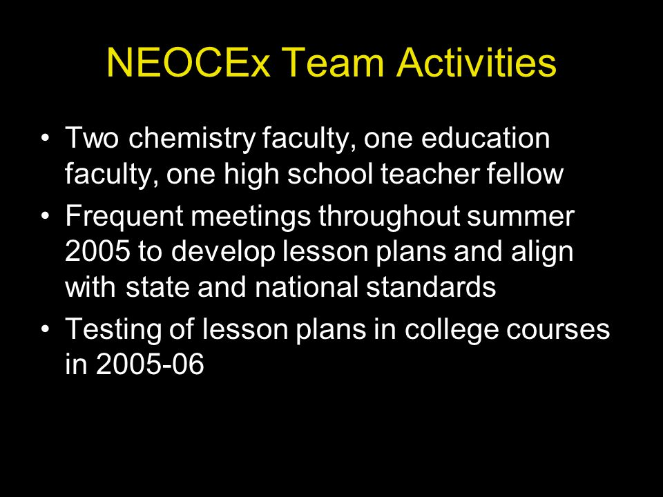 NEOCEx Team Activities Two chemistry faculty, one education faculty, one high school teacher fellow Frequent meetings throughout summer 2005 to develop lesson plans and align with state and national standards Testing of lesson plans in college courses in 2005-06
