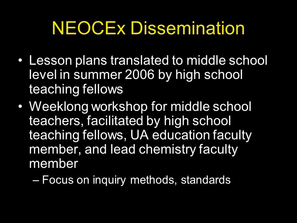 NEOCEx Dissemination Lesson plans translated to middle school level in summer 2006 by high school teaching fellows Weeklong workshop for middle school teachers, facilitated by high school teaching fellows, UA education faculty member, and lead chemistry faculty member –Focus on inquiry methods, standards
