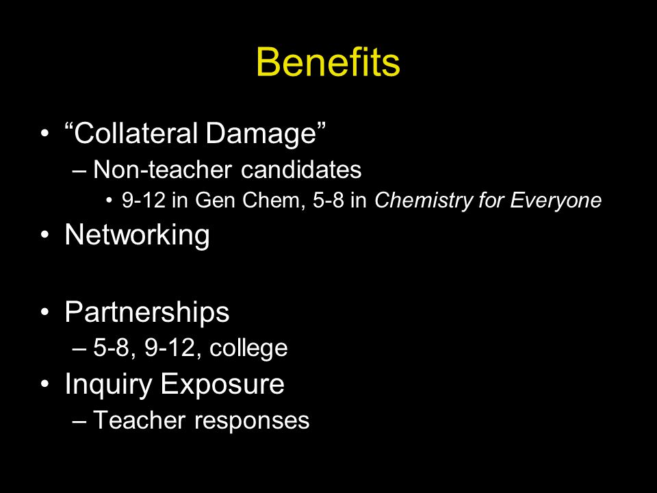 Benefits Collateral Damage –Non-teacher candidates 9-12 in Gen Chem, 5-8 in Chemistry for Everyone Networking Partnerships –5-8, 9-12, college Inquiry Exposure –Teacher responses