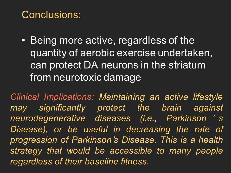 Being more active, regardless of the quantity of aerobic exercise undertaken, can protect DA neurons in the striatum from neurotoxic damage Conclusions: Clinical Implications: Maintaining an active lifestyle may significantly protect the brain against neurodegenerative diseases (i.e., Parkinson's Disease), or be useful in decreasing the rate of progression of Parkinson's Disease.