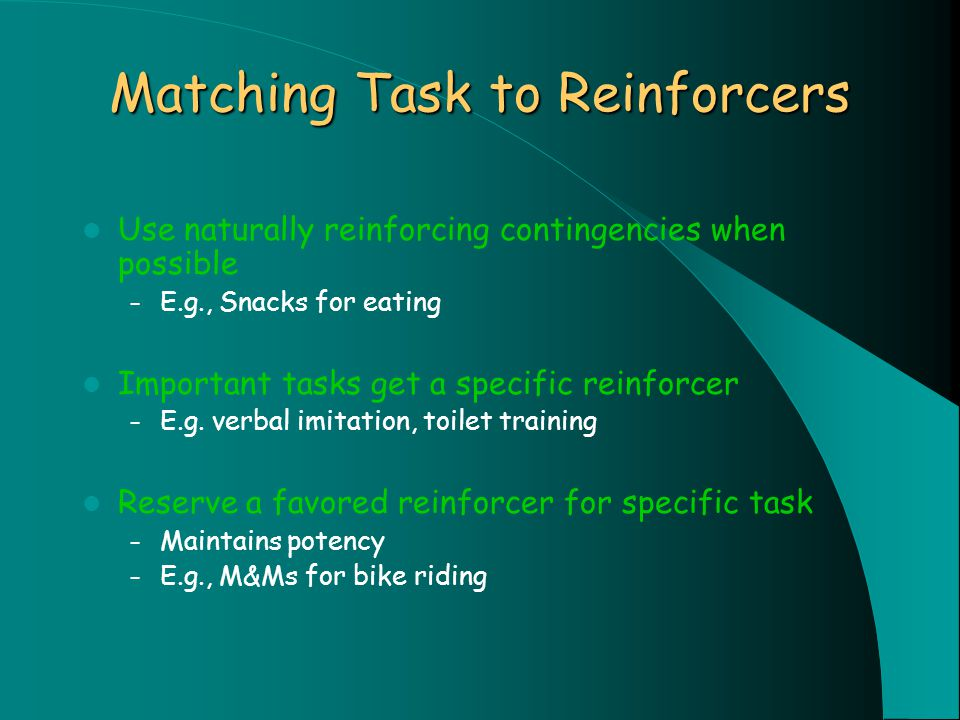 Matching Task to Reinforcers Use naturally reinforcing contingencies when possible – E.g., Snacks for eating Important tasks get a specific reinforcer – E.g.