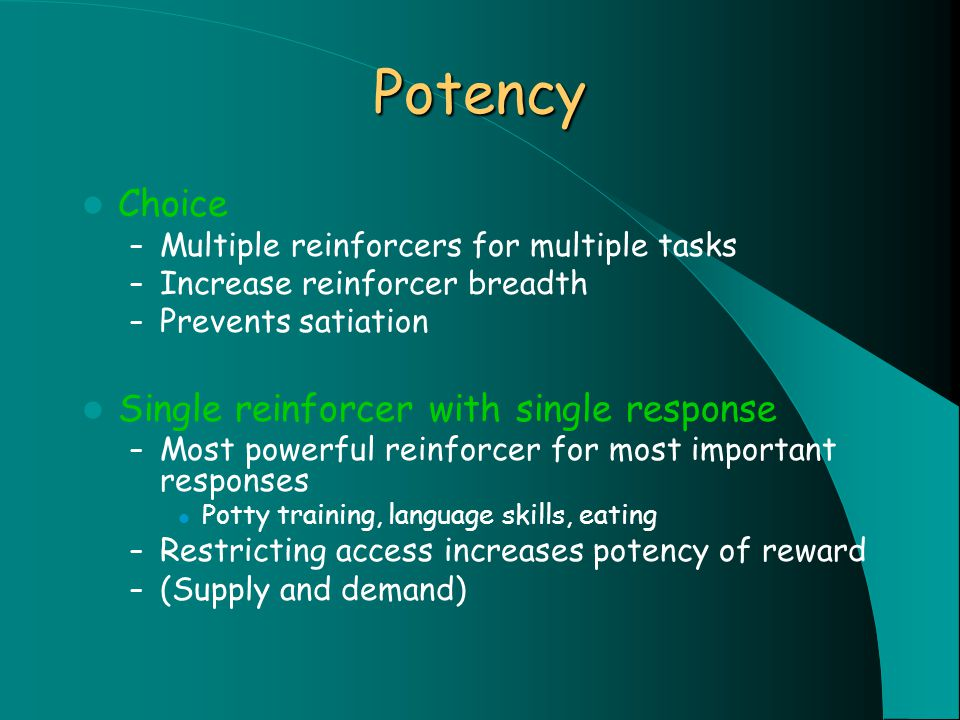 Potency Choice – Multiple reinforcers for multiple tasks – Increase reinforcer breadth – Prevents satiation Single reinforcer with single response – Most powerful reinforcer for most important responses Potty training, language skills, eating – Restricting access increases potency of reward – (Supply and demand)