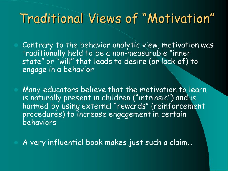 Traditional Views of Motivation Contrary to the behavior analytic view, motivation was traditionally held to be a non-measurable inner state or will that leads to desire (or lack of) to engage in a behavior Many educators believe that the motivation to learn is naturally present in children ( intrinsic ) and is harmed by using external rewards (reinforcement procedures) to increase engagement in certain behaviors A very influential book makes just such a claim…