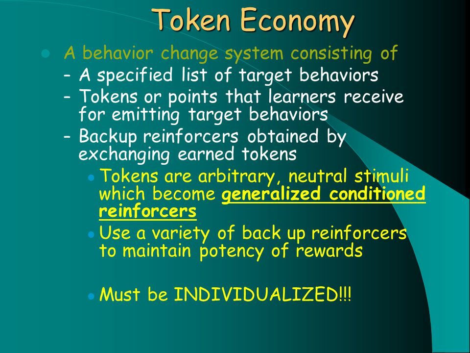 Token Economy A behavior change system consisting of – A specified list of target behaviors – Tokens or points that learners receive for emitting target behaviors – Backup reinforcers obtained by exchanging earned tokens Tokens are arbitrary, neutral stimuli which become generalized conditioned reinforcers Use a variety of back up reinforcers to maintain potency of rewards Must be INDIVIDUALIZED!!!