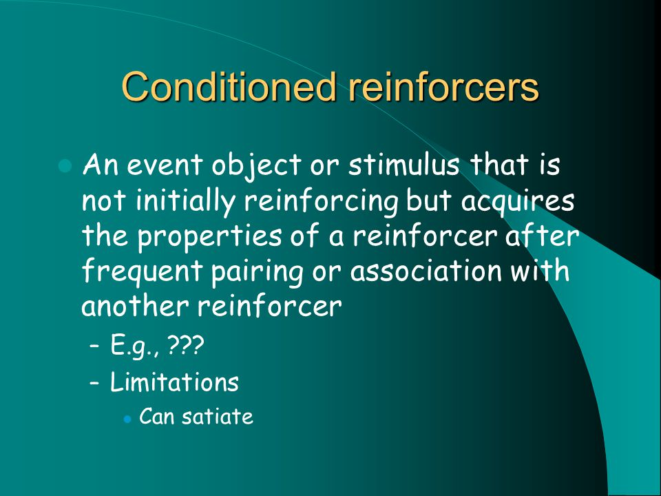 Conditioned reinforcers An event object or stimulus that is not initially reinforcing but acquires the properties of a reinforcer after frequent pairing or association with another reinforcer – E.g., .