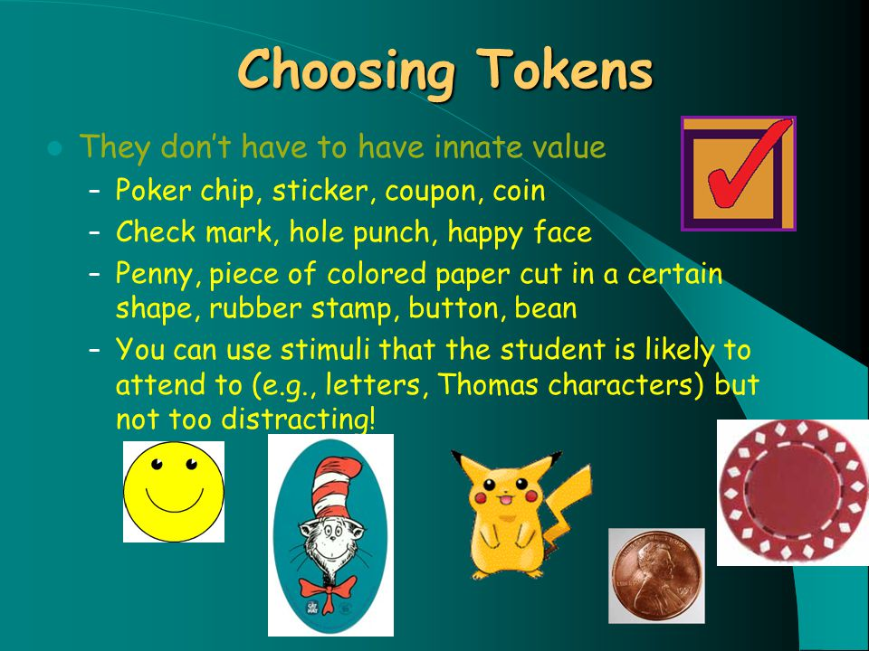 Choosing Tokens They don't have to have innate value – Poker chip, sticker, coupon, coin – Check mark, hole punch, happy face – Penny, piece of colored paper cut in a certain shape, rubber stamp, button, bean – You can use stimuli that the student is likely to attend to (e.g., letters, Thomas characters) but not too distracting!