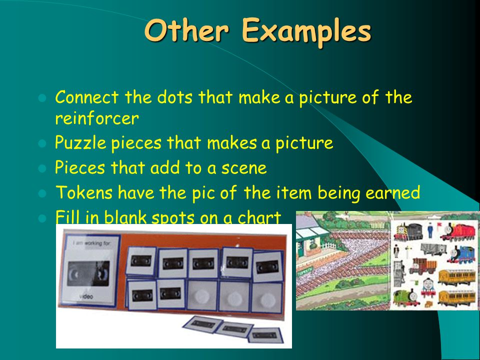 Other Examples Connect the dots that make a picture of the reinforcer Puzzle pieces that makes a picture Pieces that add to a scene Tokens have the pic of the item being earned Fill in blank spots on a chart