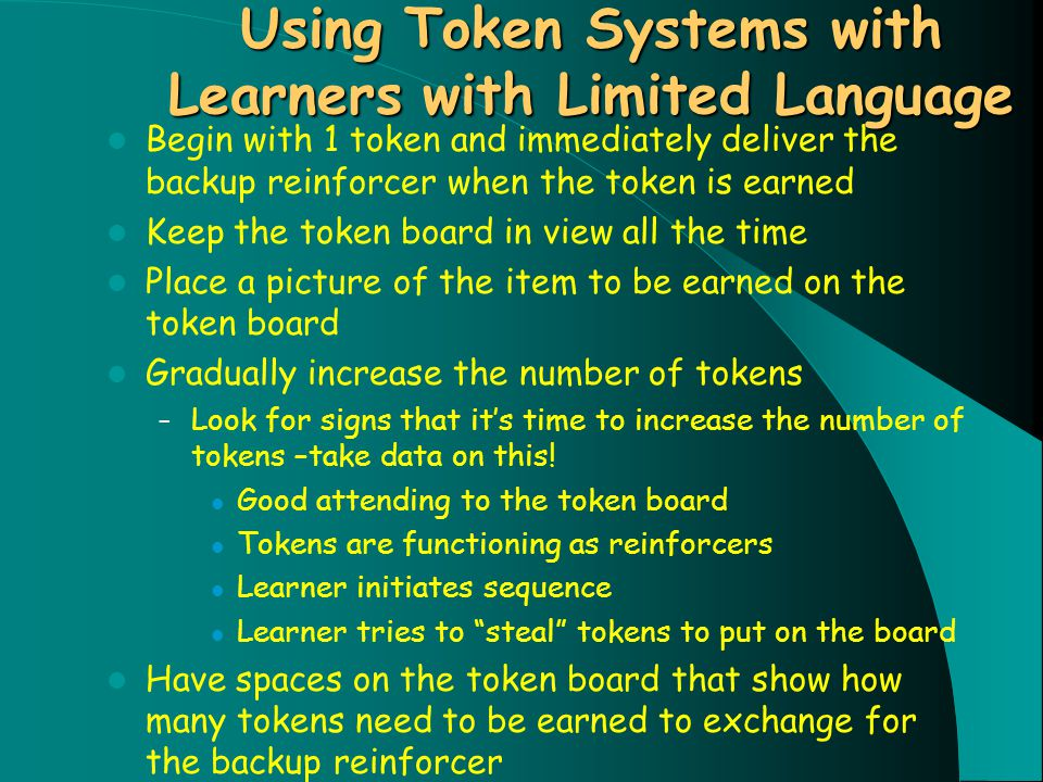 Using Token Systems with Learners with Limited Language Begin with 1 token and immediately deliver the backup reinforcer when the token is earned Keep the token board in view all the time Place a picture of the item to be earned on the token board Gradually increase the number of tokens – Look for signs that it's time to increase the number of tokens –take data on this.