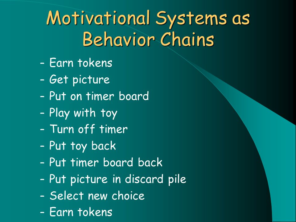 Motivational Systems as Behavior Chains – Earn tokens – Get picture – Put on timer board – Play with toy – Turn off timer – Put toy back – Put timer board back – Put picture in discard pile – Select new choice – Earn tokens